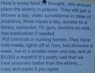 Here is some food for thought...We should place the elderly in prisons.  They will get a shower a day, video surveillance in case of problems, three meals a day, access to library, computer, TV, gym, doctors on-site, free medication if needed.